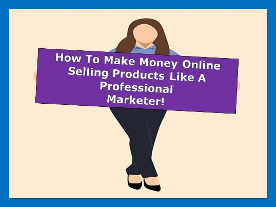 how to make money online selling products on the internet like professional marketer